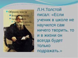 Л.Н.Толстой писал: «Если ученик в школе не научился сам ничего творить, то и