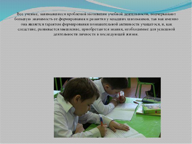 Все ученые, занимавшиеся проблемой мотивации учебной деятельности, подчерк...