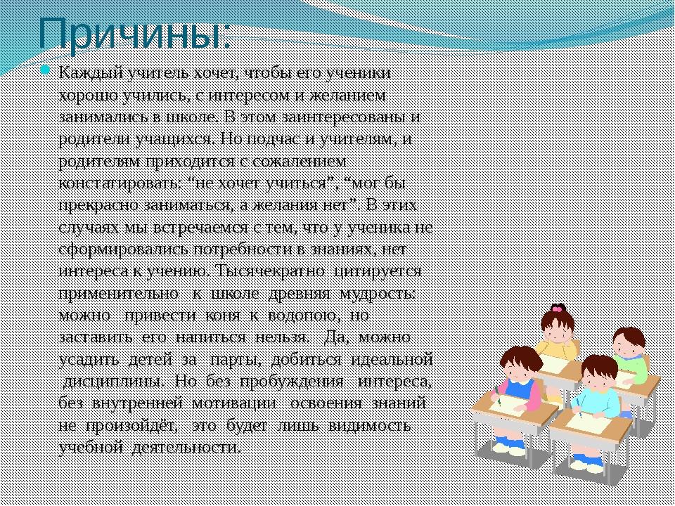 Причины: Каждый учитель хочет, чтобы его ученики хорошо учились, с интересом...