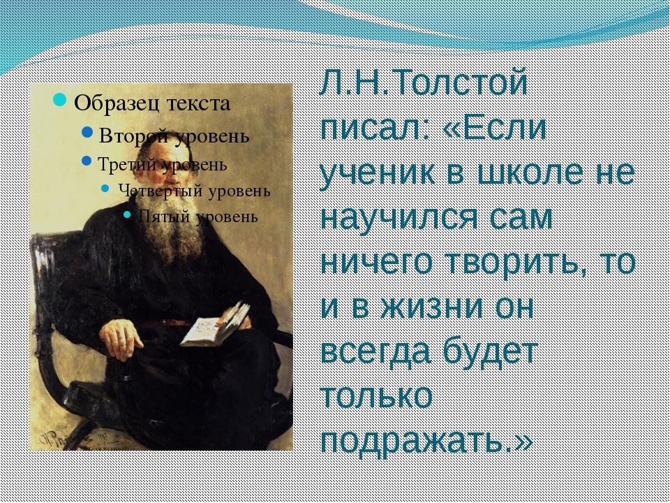 Л.Н.Толстой писал: «Если ученик в школе не научился сам ничего творить, то и...