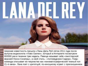 Широкая известность пришла к Ланы Дель Рей летом 2011 года после выпуска виде