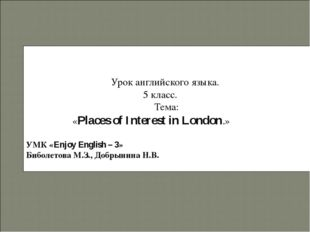 Урок английского языка. 5 класс. Тема: «Places of Interest in London.» УМК «E