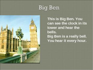 This is Big Ben. You can see the clock in its tower and hear the bells. Big B