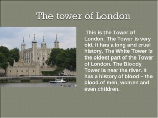 This is the Tower of London. The Tower is very old. It has a long and cruel
