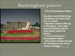 This is Buckingham Palace - the place were British kings and queens live whe