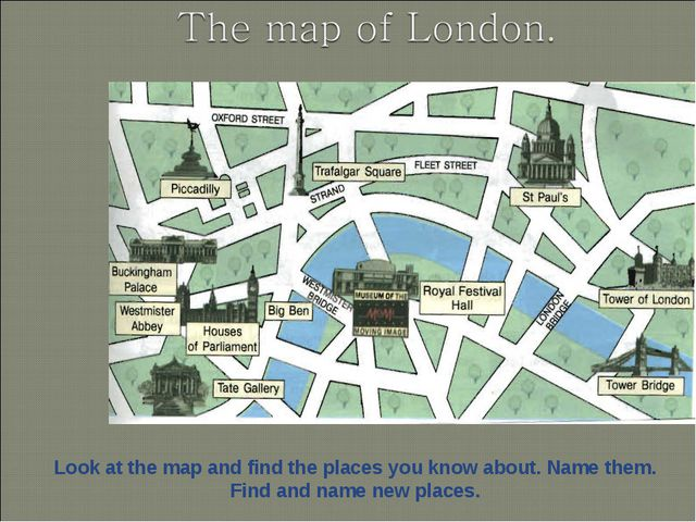 Look at the map and find the places you know about. Name them. Find and name...