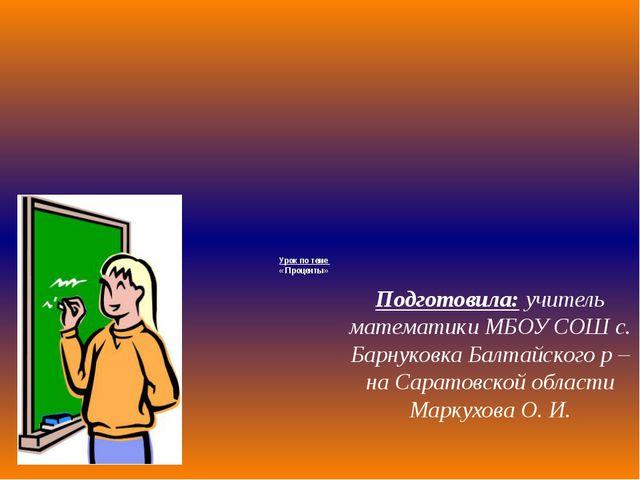 Урок по теме « Проценты» Подготовила: учитель математики МБОУ СОШ с. Барнуков...