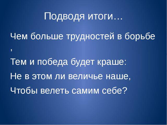Подводя итоги… Чем больше трудностей в борьбе , Тем и победа будет краше: Не...