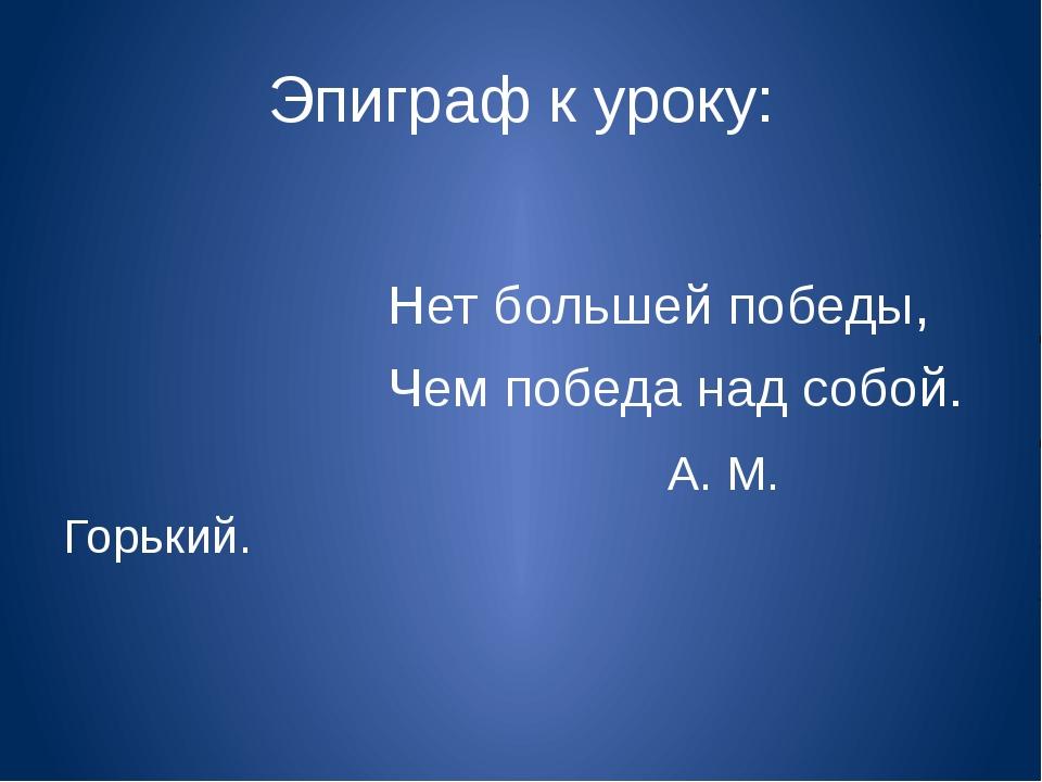 Эпиграф к уроку: Нет большей победы, Чем победа над собой. А. М. Горький.
