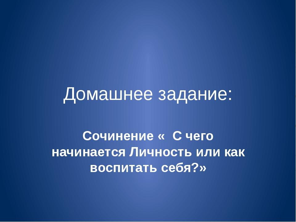 Домашнее задание: Сочинение « С чего начинается Личность или как воспитать се...