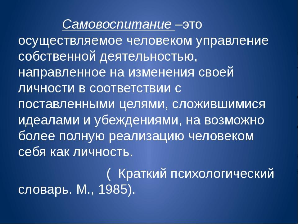 Самовоспитание –это осуществляемое человеком управление собственной деятельн...