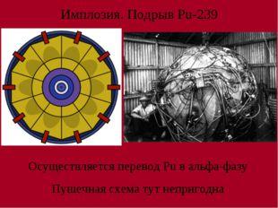 Имплозия. Подрыв Pu-239 Осуществляется перевод Pu в альфа-фазу Пушечная схема