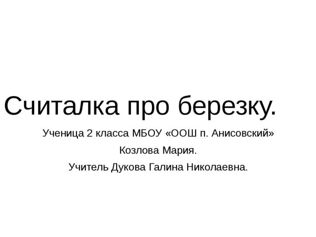 Считалка про березку. Ученица 2 класса МБОУ «ООШ п. Анисовский» Козлова Мария...