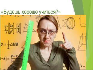 «Будешь хорошо учиться?»