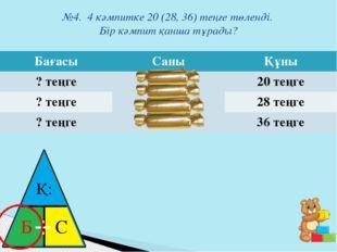 №4. 4 кәмпитке 20 (28, 36) теңге төленді. Бір кәмпит қанша тұрады? Қ: Б ⋅ С Б