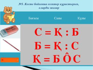 №5. Кесте бойынша есептер құрастырып, оларды шығар Қ = Б ⋅ С С = Қ : Б Б = Қ