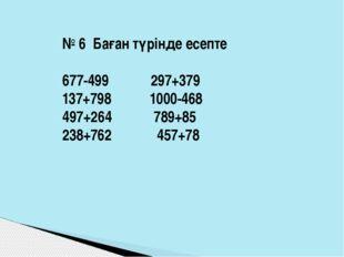 № 6 Баған түрінде есепте 677-499 297+379 137+798 1000-468 497+264 789+85 238+