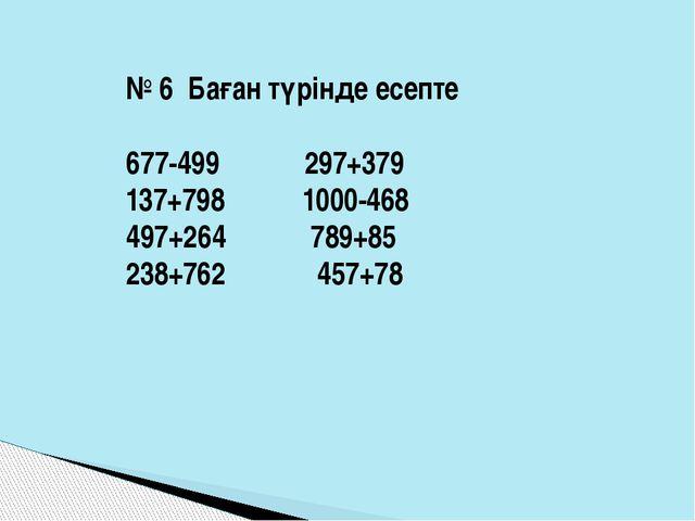 № 6 Баған түрінде есепте 677-499 297+379 137+798 1000-468 497+264 789+85 238+...