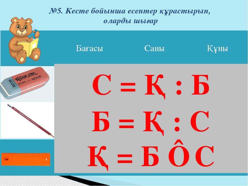 №5. Кесте бойынша есептер құрастырып, оларды шығар Қ = Б ⋅ С С = Қ : Б Б = Қ...