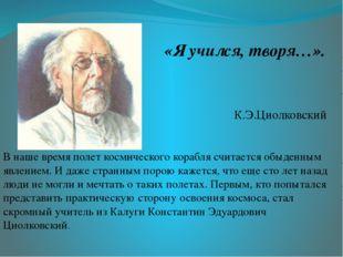«Я учился, творя…». К.Э.Циолковский В наше время полет космического корабля