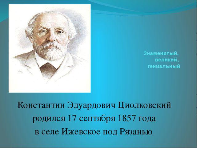 Знаменитый, великий, гениальный Константин Эдуардович Циолковский родился 17...