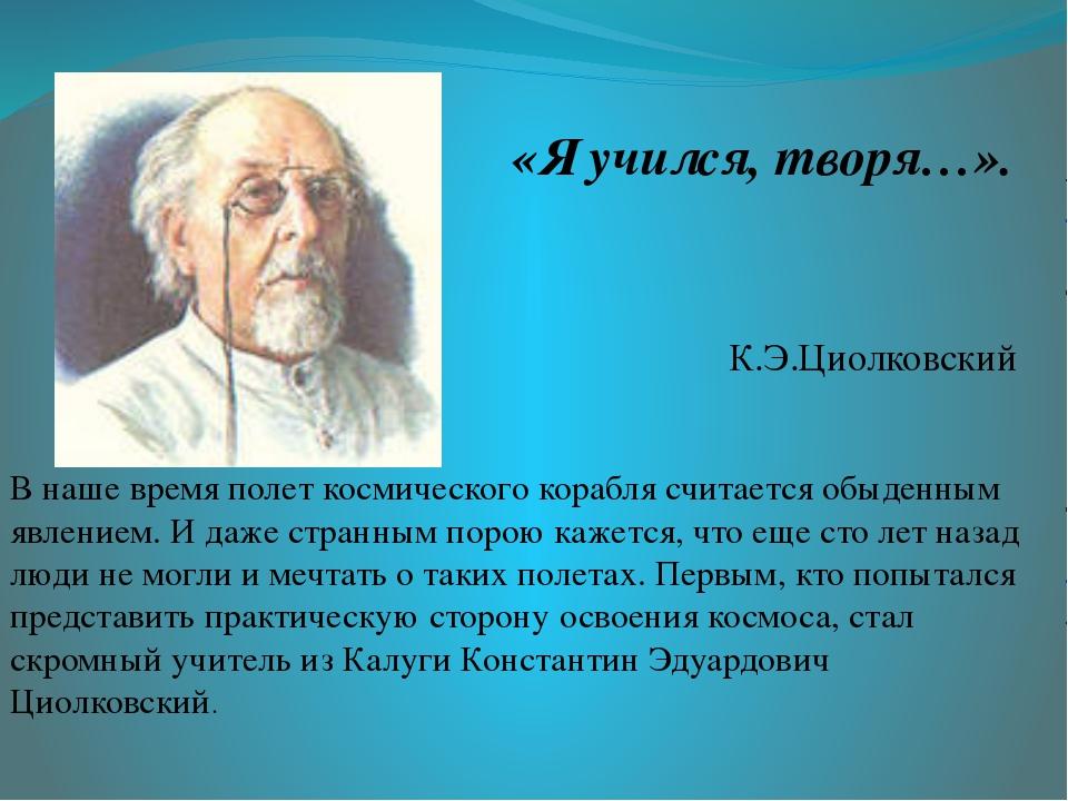 «Я учился, творя…». К.Э.Циолковский В наше время полет космического корабля...