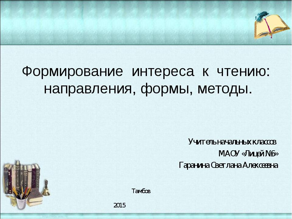Учитель начальных классов МАОУ «Лицей №6» Гаранина Светлана Алексеевна Тамбо...