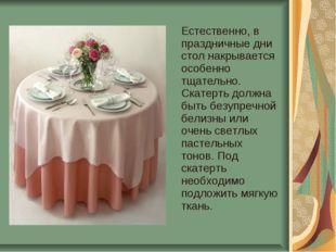 Естественно, в праздничные дни стол накрывается особенно тщательно. Скатерть