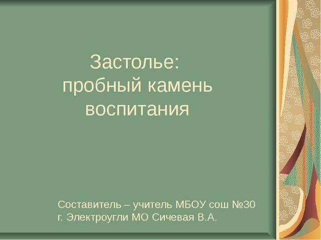 Застолье: пробный камень воспитания Составитель – учитель МБОУ сош №30 г. Эле...