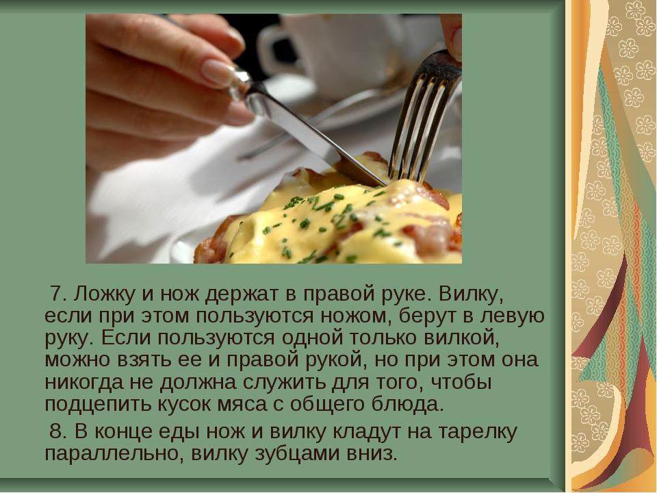 7. Ложку и нож держат в правой руке. Вилку, если при этом пользуются ножом,...