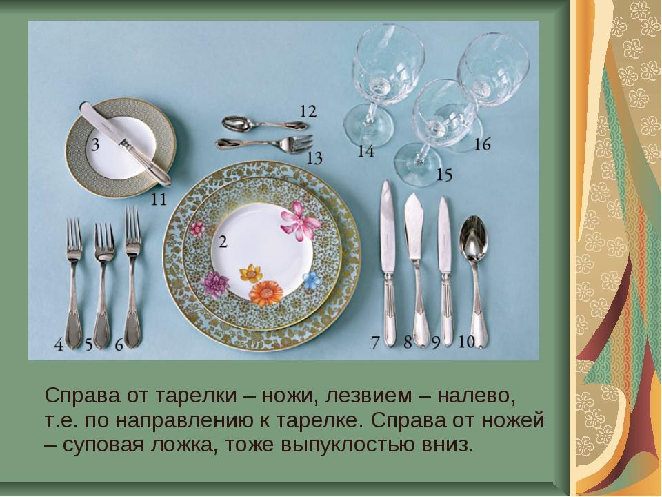 Справа от тарелки – ножи, лезвием – налево, т.е. по направлению к тарелке. С...