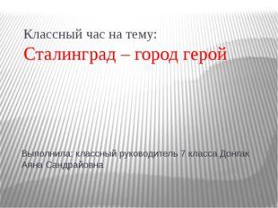 Классный час на тему: Сталинград – город герой Выполнила: классный руководите