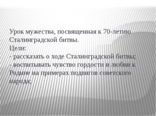Урок мужества, посвященная к 70-летию Сталинградской битвы. Цели: - рассказат