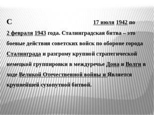 Сталингра́дская би́тва была с 17 июля 1942 по 2 февраля 1943 года. Сталинград