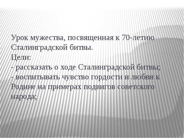 Урок мужества, посвященная к 70-летию Сталинградской битвы. Цели: - рассказат...