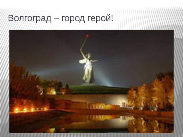 Волгоград – город герой!