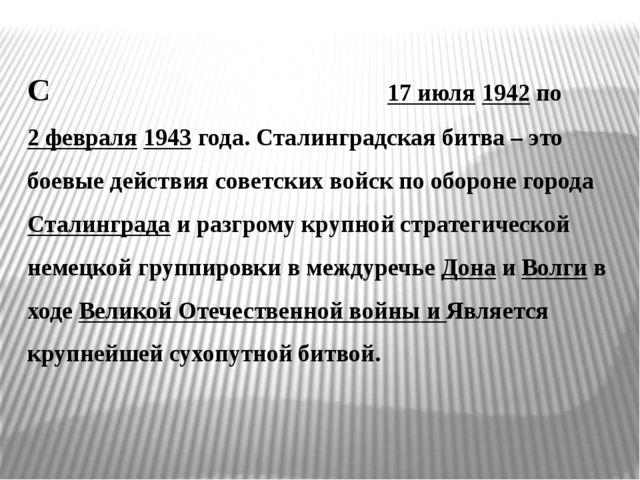Сталингра́дская би́тва была с 17 июля 1942 по 2 февраля 1943 года. Сталинград...