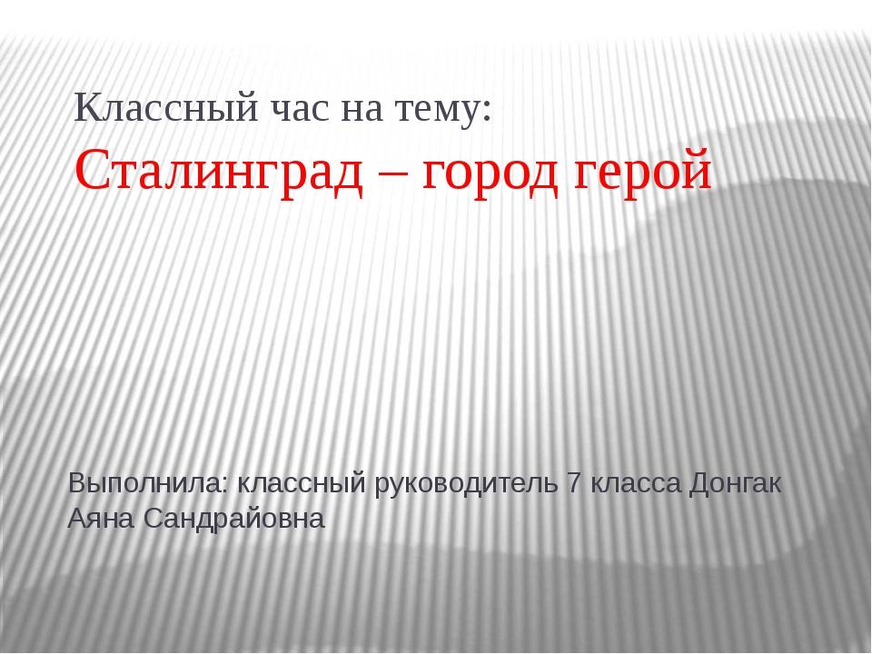 Классный час на тему: Сталинград – город герой Выполнила: классный руководите...