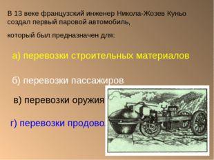 В 13 веке французский инженер Никола-Жозев Куньо создал первый паровой автомо