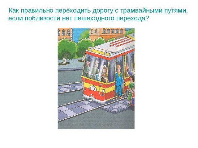 Как правильно переходить дорогу с трамвайными путями, если поблизости нет пеш...