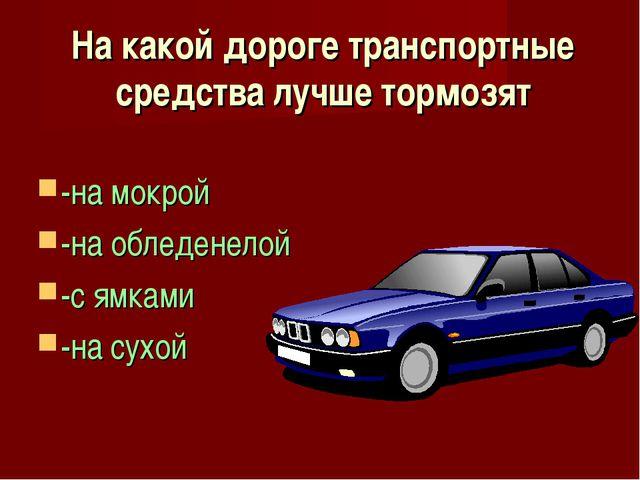 На какой дороге транспортные средства лучше тормозят -на мокрой -на обледенел...