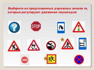 Выберите из предложенных дорожных знаков те, которые регулируют движение пеше