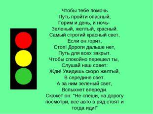 Чтобы тебе помочь Путь пройти опасный, Горим и день, и ночь- Зеленый, желтый,
