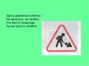 Здесь дорожные работы - Ни проехать, ни пройти, Это место пешеходу Лучше прос