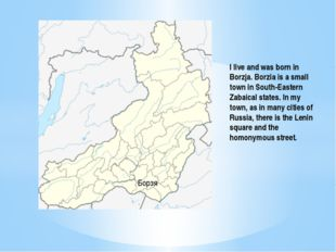 Борзя I live and was born in Borzja. Borzia is a small town in South-Eastern