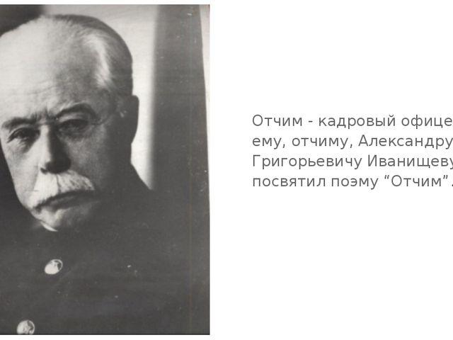 Отчим - кадровый офицер. Это ему, отчиму, Александру Григорьевичу Иванищеву,...