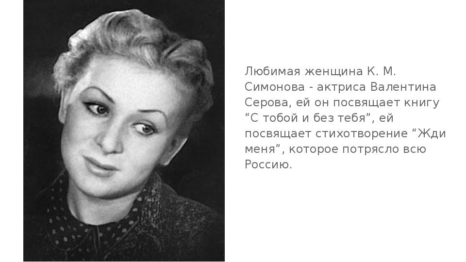 Любимая женщина К. М. Симонова - актриса Валентина Серова, ей он посвящает кн...