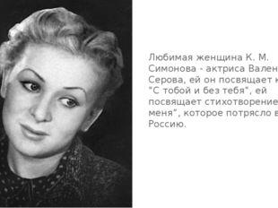 Любимая женщина К. М. Симонова - актриса Валентина Серова, ей он посвящает кн