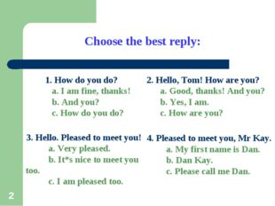 * Choose the best reply: 1. How do you do? a. I am fine, thanks! b. And you?