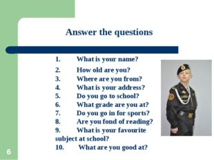 * Answer the questions 1.What is your name? 2.How old are you? 3.Where are